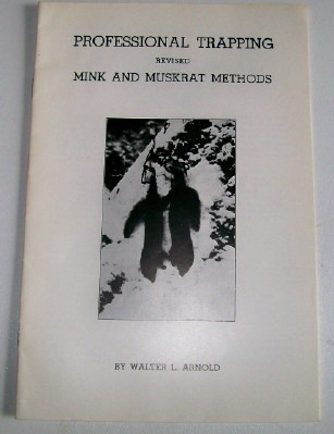 Mink & Muskrat Trapping Methods By Walter L Arnold